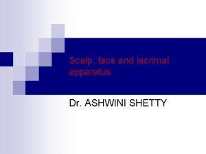 Scalp face and lacrimal apparatus Dr ASHWINI SHETTY