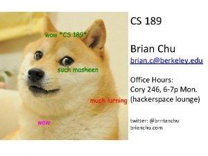 CS 189 Brian Chu brian cberkeley edu Office