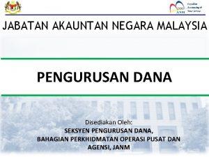 JABATAN AKAUNTAN NEGARA MALAYSIA PENGURUSAN DANA Disediakan Oleh