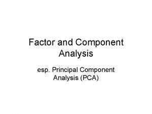 Factor and Component Analysis esp Principal Component Analysis