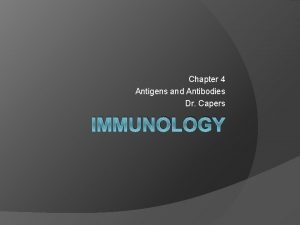 Chapter 4 Antigens and Antibodies Dr Capers IMMUNOLOGY
