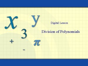 Digital Lesson Division of Polynomials Dividing Polynomials Long