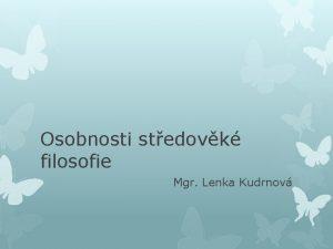 Osobnosti stedovk filosofie Mgr Lenka Kudrnov Stedovk filosofie