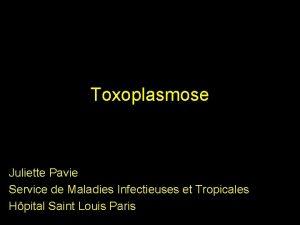Toxoplasmose Juliette Pavie Service de Maladies Infectieuses et