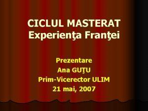 CICLUL MASTERAT Experiena Franei Prezentare Ana GUU PrimVicerector