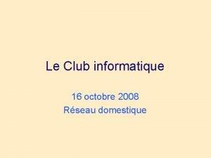 Le Club informatique 16 octobre 2008 Rseau domestique