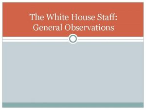The White House Staff General Observations The White