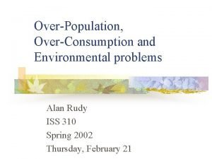 OverPopulation OverConsumption and Environmental problems Alan Rudy ISS