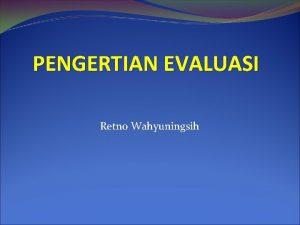 PENGERTIAN EVALUASI Retno Wahyuningsih PENGERTIAN EVALUASI Evaluasi sering