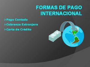 FORMAS DE PAGO INTERNACIONAL Pago Contado Cobranza Extranjera