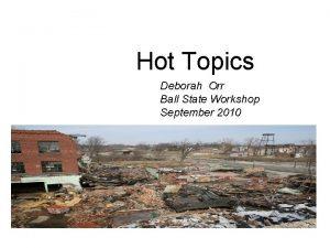 Hot Topics Deborah Orr Ball State Workshop September