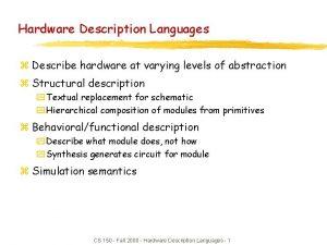 Hardware Description Languages z Describe hardware at varying