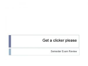 Get a clicker please Semester Exam Review Please