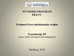 STUDIJSKI PROGRAM PRAVO Predmet Pravo intelektualne svojine Prezentacija