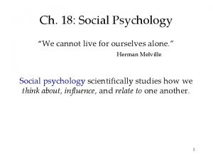 Ch 18 Social Psychology We cannot live for