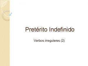 Pretrito Indefinido Verbos irregulares 2 El Pretrito Indefinido