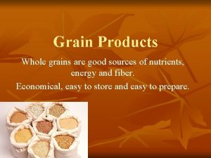 Grain Products Whole grains are good sources of