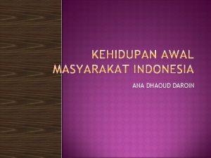 ANA DHAOUD DAROIN KEHIDUPAN AWAL MASYARAKAT INDONESIA KEHIDUPAN