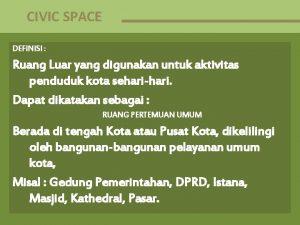 CIVIC SPACE DEFINISI Ruang Luar yang digunakan untuk