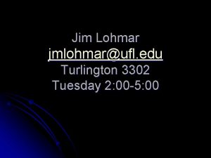Jim Lohmar jmlohmarufl edu Turlington 3302 Tuesday 2