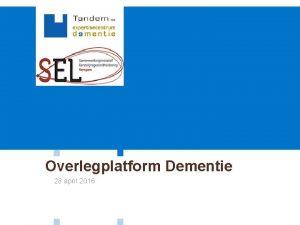Overlegplatform Dementie 28 april 2016 Overlegplatform Dementie Agenda