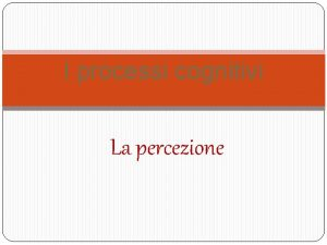 I processi cognitivi La percezione I processi cognitivi