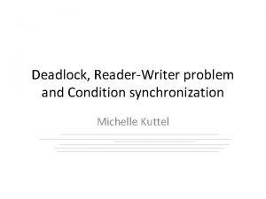 Deadlock ReaderWriter problem and Condition synchronization Michelle Kuttel