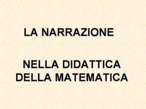 LA NARRAZIONE NELLA DIDATTICA DELLA MATEMATICA LA MATEMATICA