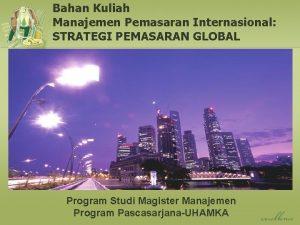 Bahan Kuliah Manajemen Pemasaran Internasional STRATEGI PEMASARAN GLOBAL