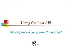 Using the Java API http java sun comjavase6docsapi