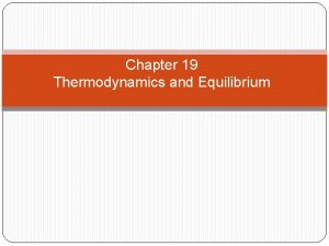 Chapter 19 Thermodynamics and Equilibrium Thermodynamics is the