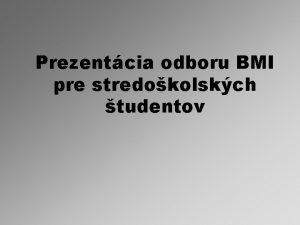 Prezentcia odboru BMI pre stredokolskch tudentov Obsah ilinsk