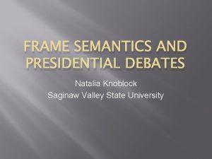 FRAME SEMANTICS AND PRESIDENTIAL DEBATES Natalia Knoblock Saginaw