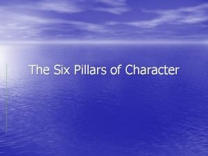 The Six Pillars of Character Trustworthiness Be honest