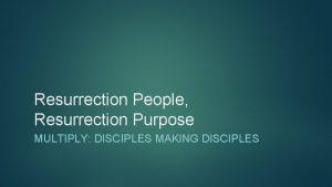 Resurrection People Resurrection Purpose MULTIPLY DISCIPLES MAKING DISCIPLES