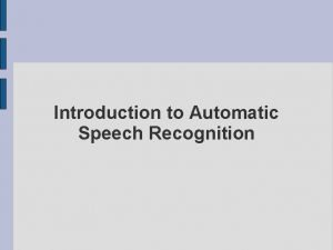 Introduction to Automatic Speech Recognition Outline Define the