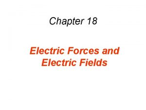Chapter 18 Electric Forces and Electric Fields 18