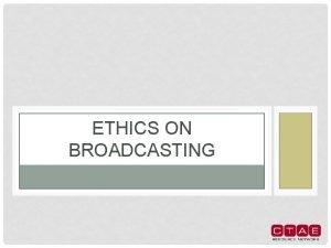 ETHICS ON BROADCASTING BROADCASTING A medium that disseminates