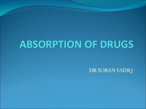 ABSORPTION OF DRUGS DR SOBAN SADIQ Pharmacokinetics Absorption