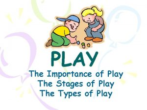 PLAY The Importance of Play The Stages of