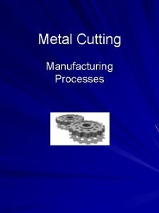 Metal Cutting Manufacturing Processes Outline Metal Cutting Chip