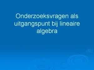 Onderzoeksvragen als uitgangspunt bij lineaire algebra 1 Onderzoeksvragen