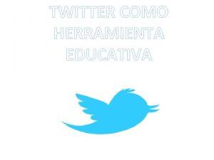 TWITTER COMO HERRAMIENTA EDUCATIVA TWITTER Es una red