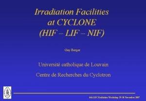 Irradiation Facilities at CYCLONE HIF LIF NIF Guy