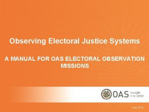 Observing Electoral Justice Systems A MANUAL FOR OAS