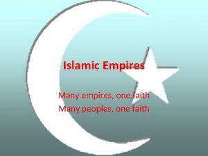 Islamic Empires Many empires one faith Many peoples
