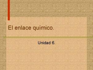 El enlace qumico Unidad 6 2 Contenidos 1