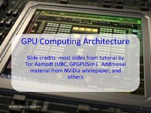 GPU Computing Architecture Slide credits most slides from