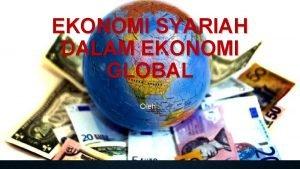 EKONOMI SYARIAH DALAM EKONOMI GLOBAL Oleh EKONOMI GLOBAL