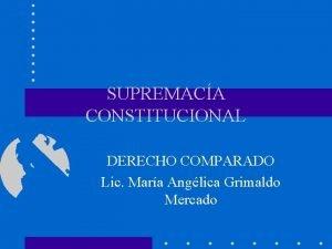 SUPREMACA CONSTITUCIONAL DERECHO COMPARADO Lic Mara Anglica Grimaldo